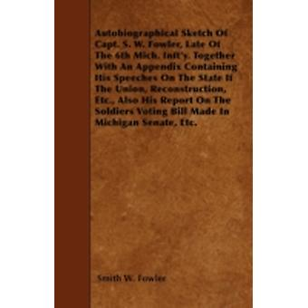 Autobiographical Sketch Of Capt. S. W. Fowler Late Of The 6th Mich. Infty. Together With An Appendix Containing His Speeches On The State If The Union Reconstruction Etc. Also His Report On The S by Fowler & Smith W.