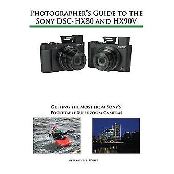 Photographers Guide to the Sony DSCHX80 and HX90V Getting the Most from Sonys Pocketable Superzoom Cameras by White & Alexander S.