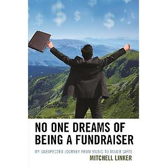 No One Dreams of Being a Fundraiser My Unexpected Journey from Music to Major Gifts by Linker & Mitchell