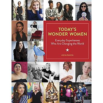 Todays Wonder Women  Everyday Superheroes Who Are Changing the World by Asha Dahya