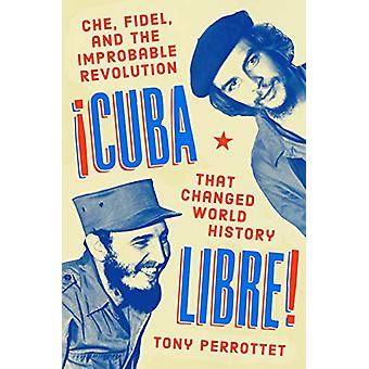 Cuba Libre! - Che - Fidel - and the Improbable Revolution That Changed
