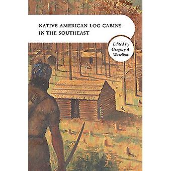 Native American Log Cabins in the Southeast von Gregory A. Waselkov -