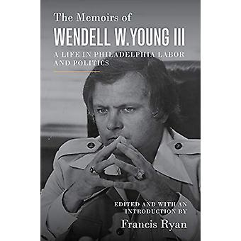 The Memoirs of Wendell W. Young III - A Life in Philadelphia Labor and