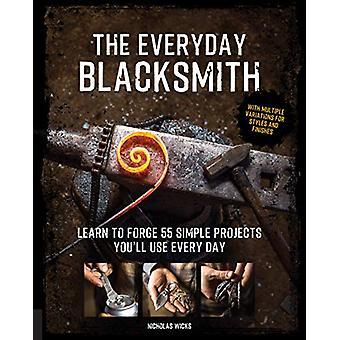 The Everyday Blacksmith - Leer 55 eenvoudige projecten te smeden die je'll gebruikt