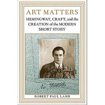 Art Matters - Hemingway - Craft - and the Creation of the Modern Short