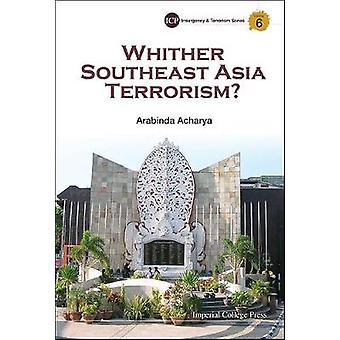 Whither Southeast Asia Terrorism Imperial College Press Insurgency and Terrorism Series 6
