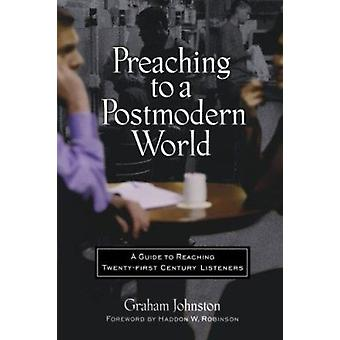 Preaching to a Postmodern World - A Guide to Reaching Twenty-First-Cen