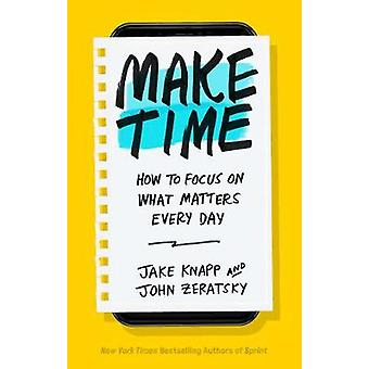 Make Time - How to focus on what matters every day by Make Time - How t