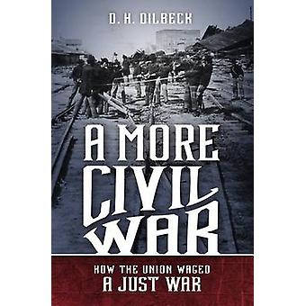 A More Civil War - How the Union Waged a Just War by D. H. Dilbeck - 9