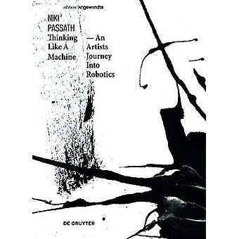 Thinking Like a Machine - An Artists Journey Into Robotics - 978311054