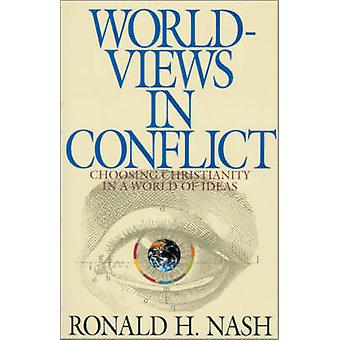 Worldviews in Conflict Choosing Christianity in the World of Ideas by Nash & Ronald H.