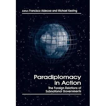 Paradiplomacy in Action The Foreign Relations of Subnational Governments by Aldecoa & Francisco