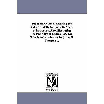 Praktische rekenkundig verenigen de inductieve met de synthetische wijze van instructie. Ook de beginselen van annulering te illustreren. Voor scholen en Academies. door James B. Thomson... door Thomson & James B. James Bates