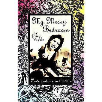 My Messy Bedroom - Love and Sex in the 90's by Josey Vogels - 97815506