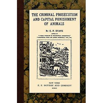 The Criminal Prosecution and Capital Punishment of Animals by Evans & E.P.