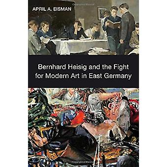 Bernhard Heisig and the Fight for Modern Art in East Germany by Eisman