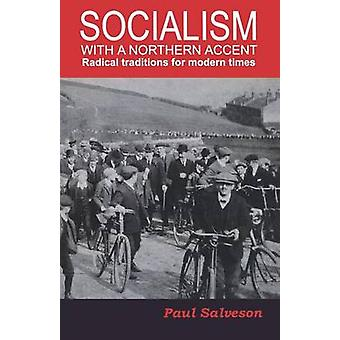 Socialism with a Northern Accent Radical Traditions for Modern Times by Salveson & Paul