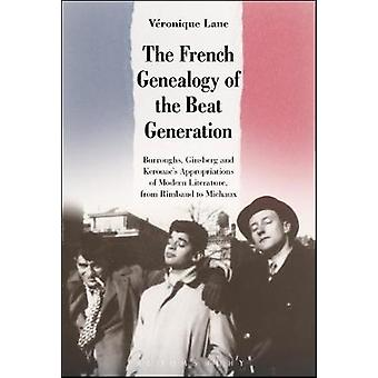 The French Genealogy of the Beat Generation Burroughs Ginsberg and Kerouacs Appropriations of Modern Literature from Rimbaud to Michaux by Lane & Vronique