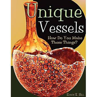 Unique Vessels How Do You Make These Things by Hill & Edwin K.