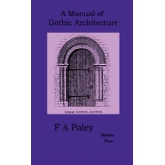 A Manual of Gothic Architecture by Paley & F. A.