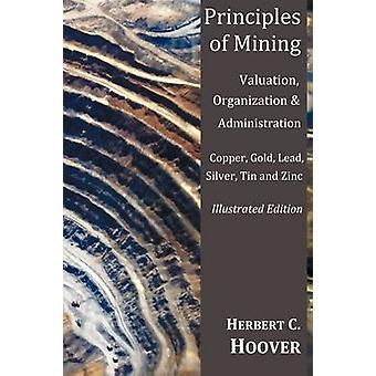 Principles of Mining  With Index and IllustrationsValuation Organization and Administration. Copper Gold Lead Silver Tin and Zinc. by Hoover & Herbert
