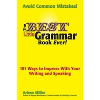 The Best Little Grammar Book Ever 101 Ways to Impress with Your Writing and Speaking by Miller & Arlene