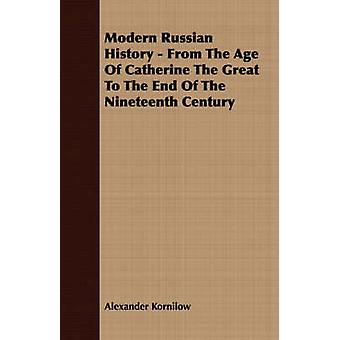 Modern Russian History  From The Age Of Catherine The Great To The End Of The Nineteenth Century by Kornilow & Alexander