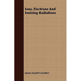 Ions Electrons and Ionizing Radiations by Crowther & James Arnold