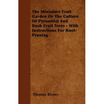 The Miniature Fruit Garden Or The Culture Of Pyramidal And Bush Fruit Trees  With Instructions For RootPruning by Rivers & Thomas
