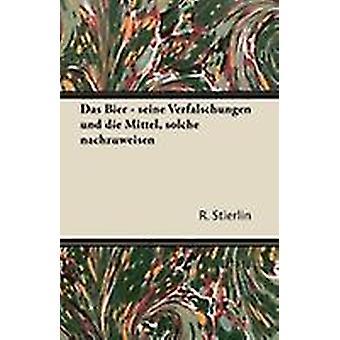 Das Bier  Seine Verfalschungen Und Die Mittel Solche Nachzuweisen by Stierlin & R.
