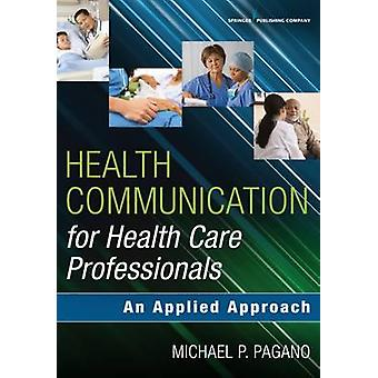 Health Communication for Health Care Professionals An Applied Approach by Pagano & Michael P.