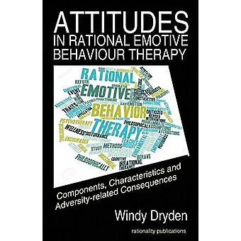 Attitudes in Rational Emotive Behaviour Therapy REBT Components Characteristics and Adversityrelated Consequences by Dryden & Windy