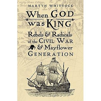 When God was King  Rebels amp Radicals of the Civil War amp Mayflower Generation by Martyn Whittock