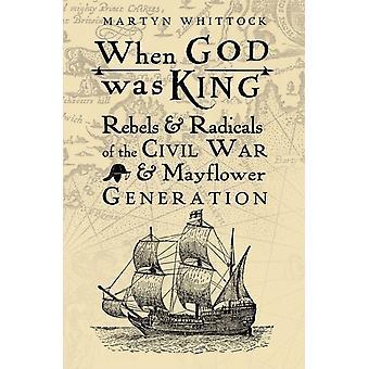 När Gud var kung rebeller amp radikaler inbördeskriget amp Mayflower generation av Martyn Whittock