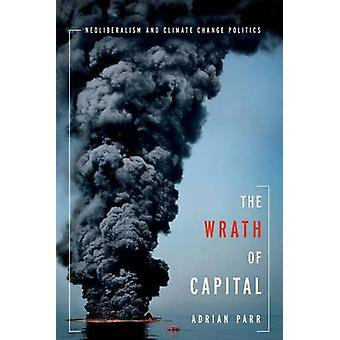 The Wrath of Capital - Neoliberalism and Climate Change Politics by Ad