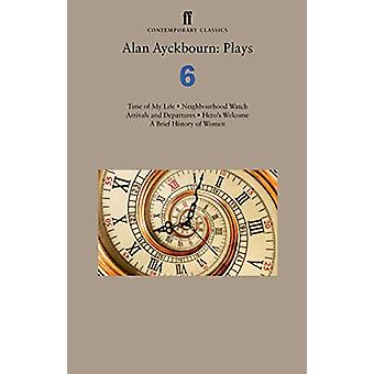 Alan Ayckbourn - Plays 6 - Time of My Life; Neighbourhood Watch; Arriva