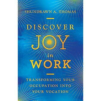 Discover Joy in Work - Transforming Your Occupation into Your Vocation