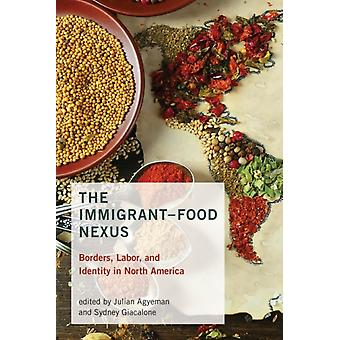 The ImmigrantFood Nexus  Borders Labor and Identity in North America by Contributions by Julian Agyeman & Contributions by Sydney Giacalone & Contributions by Kimberly Curtis & Contributions by Christopher Neubert & Contributions by Pascale Joassart Marcelli & Contributio