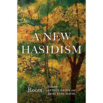 A New Hasidism Roots by Edited by Arthur Green & Edited by Ariel Evan Mayse