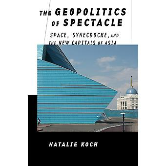 The Geopolitics of Spectacle  Space Synecdoche and the New Capitals of Asia by Natalie Koch