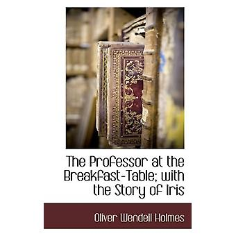 The Professor at the Breakfast-Table; With the Story of Iris by Olive