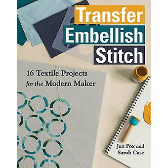 Transfer Embellish Stitch - 16 Textile Projects for the Modern Maker b
