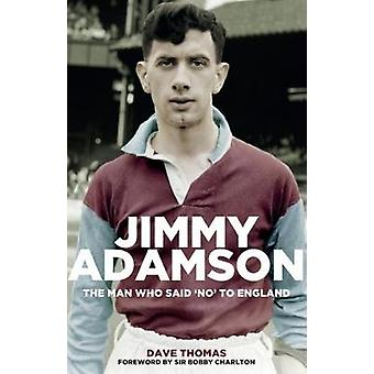 Jimmy Adamson - The Man Who Said No to England by Jimmy Adamson - The M