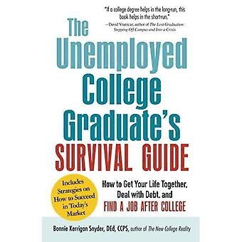 The Not-Yet-Employed College Graduate Survival Guide: How to Get Your Life Together, Deal with Debt, and Find a Job After College