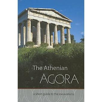 The Athenian Agora - A Short Guide to the Excavations by John McK. Cam