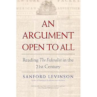 An Argument Open to All - Reading The Federalist in the 21st Century b