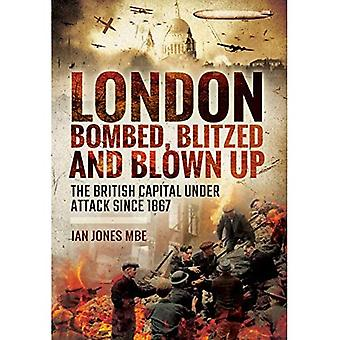 London: Bombed, Blitzed and Blown Up: The British Capital Under Attack Since 1867