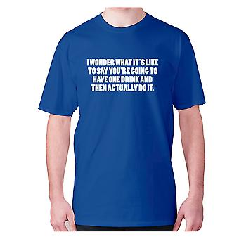 Mens funny drinking t-shirt slogan tee wine hilarious - I wonder what it's like to say you're going to have one drink and then actually do it