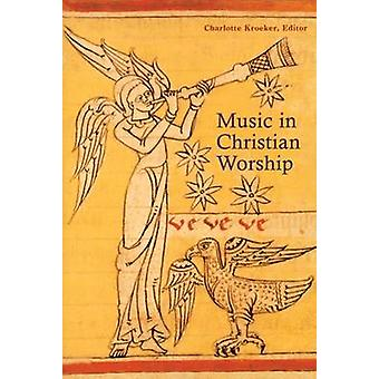 Music in Christian Worship At the Service of the Liturgy by Kroeker & Charlotte Y