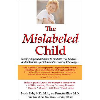 The Mislabeled Child Looking Beyond Behavior to Find the True Sources  and Solutions  for Childrens Learning Challenges by Eide & Brock